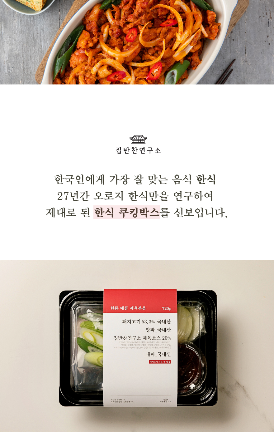 한국인이 가장 즐겨먹는 제육볶음 백반집이나 식당을 가서 한 번쯤은 꼭 제육볶음을 주문해보셨죠? 실패할 확률이 가장 적은 음식이지만, 그만큼 뛰어나게 맛있는 제육볶음을 찾기가 힘들어요. 한돈 제육볶음은 우리 돼지 한돈으로 만들어 육질이 부드러워요. 또한 특별한 제육소스로 버무려서 감칠맛과 깊은 맛을 두루 느껴보실 수 있습니다.