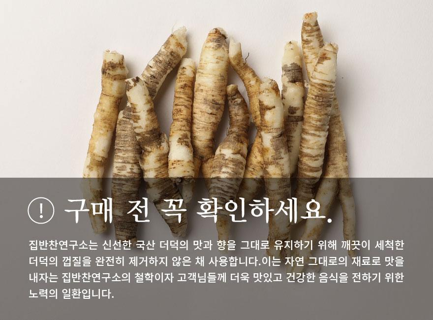 새콤달콤 더덕무침 구매 전 꼭 확인하세요. 집반찬연구소는 신선한 국산 더덕의 맛과 향을 그대로 유지하기 위해 깨끗이 세척한 더덕의 껍질을 완전히 제거하지 않은 채 사용합니다. 이는 자연 그대로의 재료로 맛을 내자는 집반찬연구소의 철학이자 고객님들께 더욱 맛있고 건강한 음식을 전하기 위한 노력의 일환입니다.