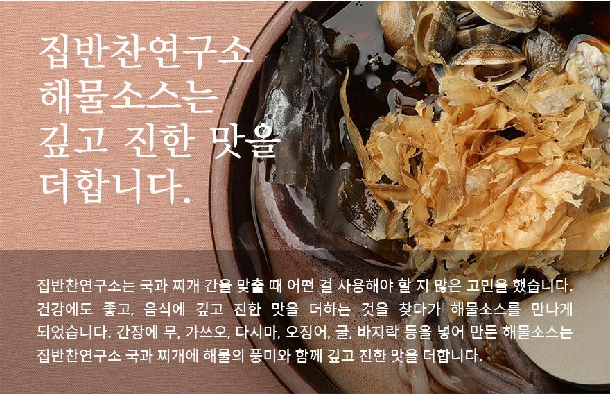 집반찬연구소 해물소스는 깊고 진한 맛을 더합니다. 집반찬연구소는 국과 찌개 간을 맞출 때 어떤 걸 사용해야 할 지 많은 고민을 했습니다. 건강에도 좋고, 음식에 깊고 진한 맛을 더하는 것을 찾다가 해물소스를 만들게 되었습니다. 간장에 무, 가쓰오, 다시마, 오징어, 굴, 바지락 등을 넣어 만든 해물소스는 집반찬연구소 국과 찌개에 해물의 풍미와 함께 깊고 진한 맛을 더합니다.
