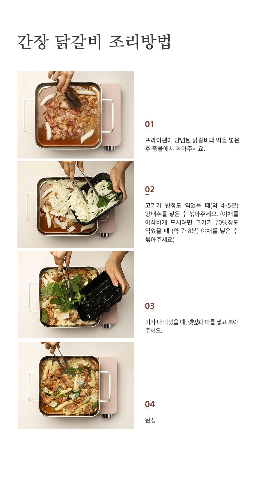 간장 닭갈비 조리방법 아래 조리방법을 참고하시면 더 맛있게 드실 수 있습니다. 1.프라이팬에 양념된 닭갈비와 떡을 넣은 후 중불에서 볶아주세요. 2. 고기가 반정도 익었을 때(약4~5분) 양배추를 넣은 후 볶아주세요. (야채를 아삭하게 드시려면 고기가 70%정도 익었을때(약7~8분) 야채를 넣은 후 볶아주세요) 3. 고기가 다 익었을 때, 깻잎과 파를 넣고 볶아주세요. 4. 완성